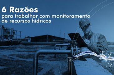 Monitoramento recursos hídricos: 6 razões para fazer